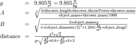 \ begin {array} {lcl} g&=&9.805 \ frac {\ mathrm m} {{\ mathrm s} ^ 2} = 9.805 \ frac {\ mathrm N} {\ mathrm {kg}} \\ A&=& \ sqrt [3] {\ frac {3 * \ mathrm {thrower \ _length} * \ mathrm {thrower \ _throwPower} * \ mathrm {thrower \ _mass}} {\ mathrm {object \ _mass} + \ mathrm {thrower \ _mass } / 1000}} \\ B&=&\ sqrt {\ frac {2 * \ mathrm {object \ _mass} * g} {\ pi * {(\ mathrm {object \ _diameter} / 2)} ^ 2 * 1.2041 \ frac {\ mathrm {kg}} {{\ mathrm m} ^ 3} * \ mathrm {object \ _dragC}}} \\ \ mathrm {distance}&=&\ frac {A ^ 2 * \ sqrt2} {g * \ sqrt {\ frac {A ^ 4} {B ^ 4} * 0.8 + \ frac {A ^ 2} {B ^ 2} * 3 + 2}} \ end {array}